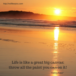 Life is like a great big canvas; throw all the paint you can on it!